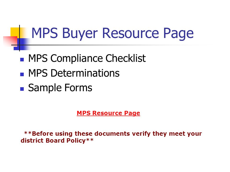 MPS Buyer Resource Page MPS Compliance Checklist MPS Determinations Sample Forms MPS Resource Page **Before using these documents verify they meet your district Board Policy**