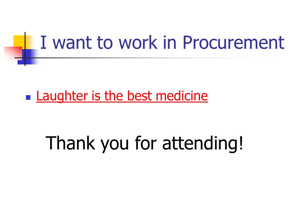 I want to work in Procurement Laughter is the best medicine Thank you for attending!