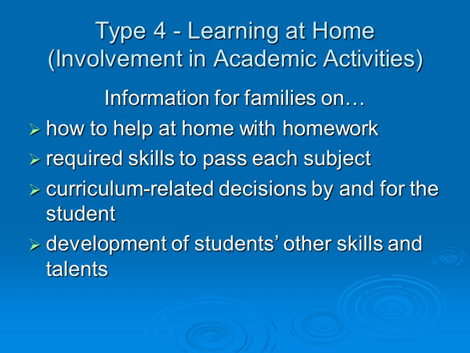 Type 4 - Learning at Home (Involvement in Academic Activities) Information for families on… how to help at home with homework how to help at home with homework required skills to pass each subject required skills to pass each subject curriculum-related decisions by and for the student curriculum-related decisions by and for the student development of students other skills and talents development of students other skills and talents