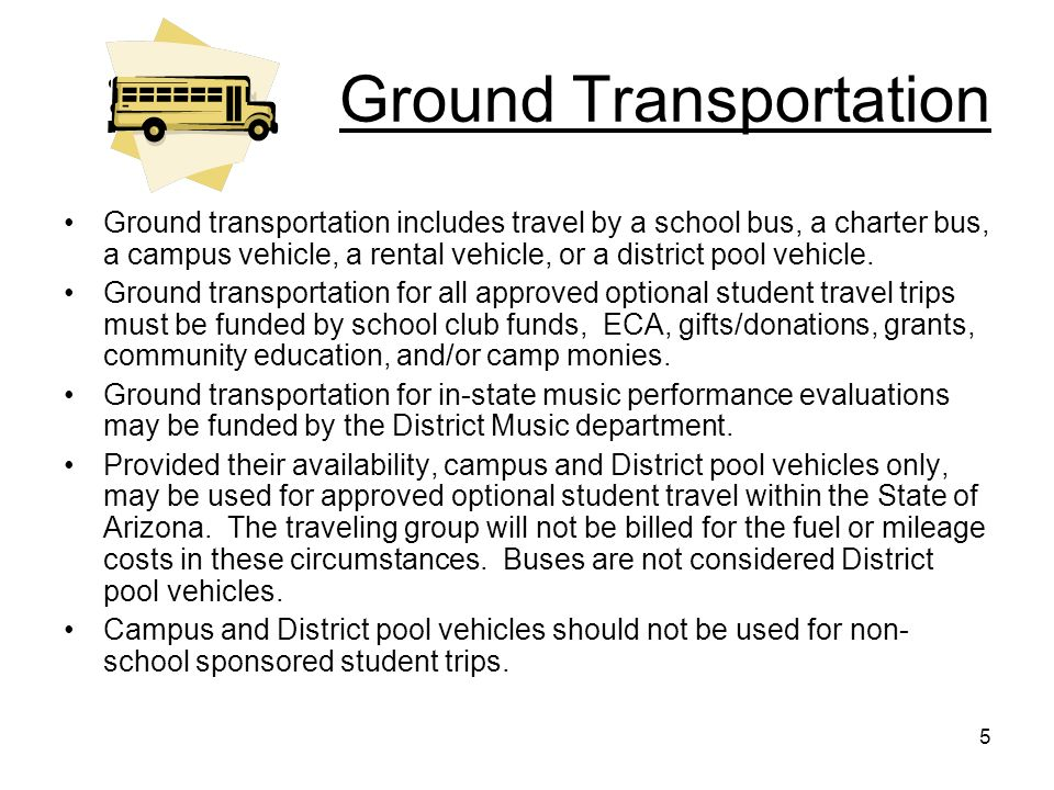 5 Ground Transportation Ground transportation includes travel by a school bus, a charter bus, a campus vehicle, a rental vehicle, or a district pool v