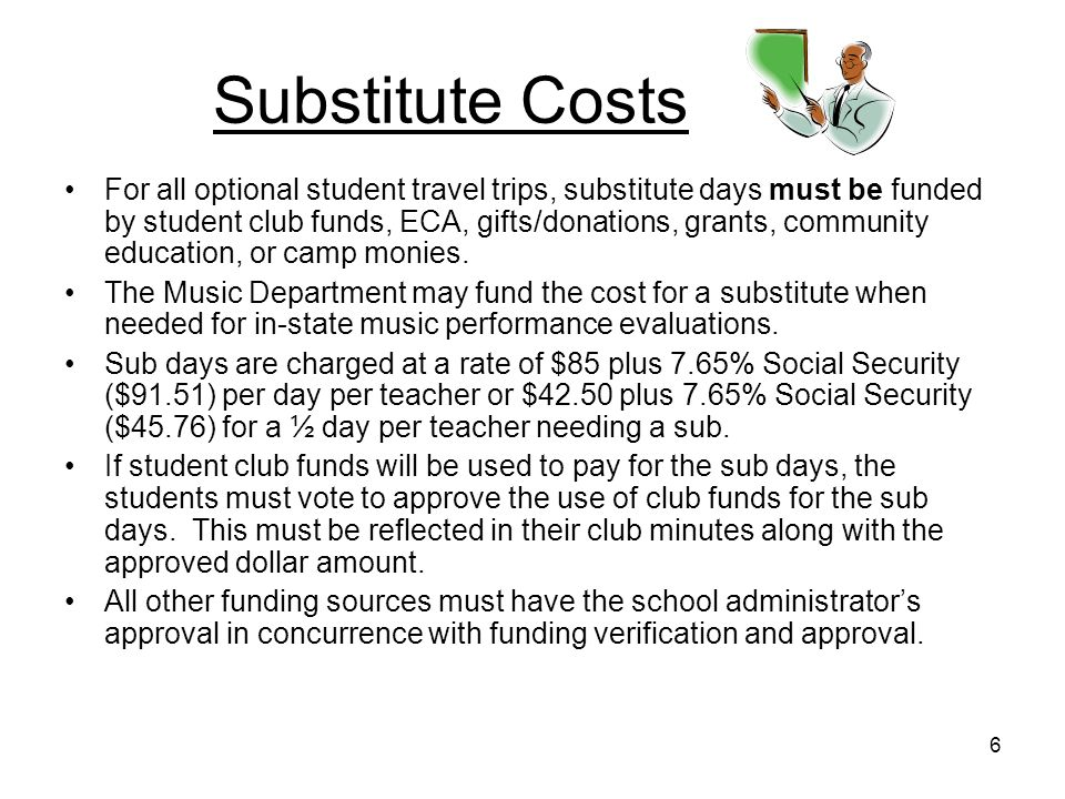 6 Substitute Costs For all optional student travel trips, substitute days must be funded by student club funds, ECA, gifts/donations, grants, community education, or camp monies.