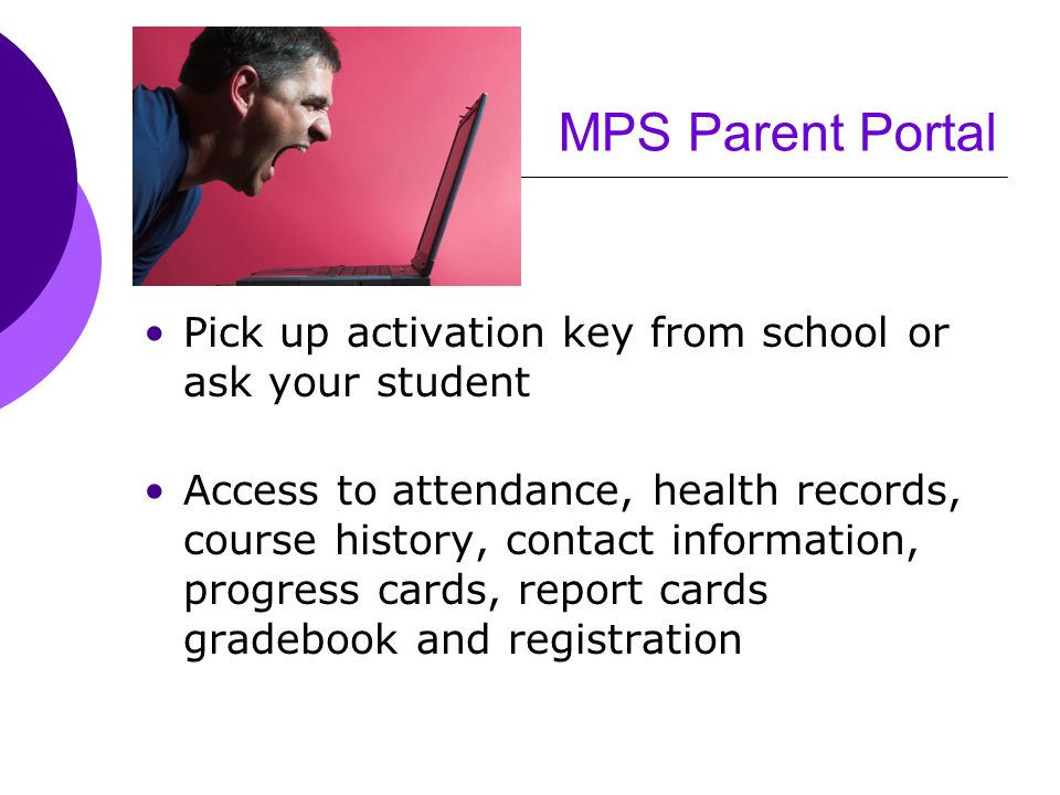 MPS Parent Portal Pick up activation key from school or ask your student Access to attendance, health records, course history, contact information, pr
