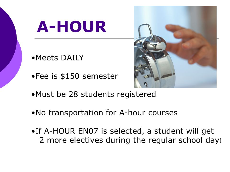 A-HOUR Meets DAILY Fee is $150 semester Must be 28 students registered No transportation for A-hour courses If A-HOUR EN07 is selected, a student will