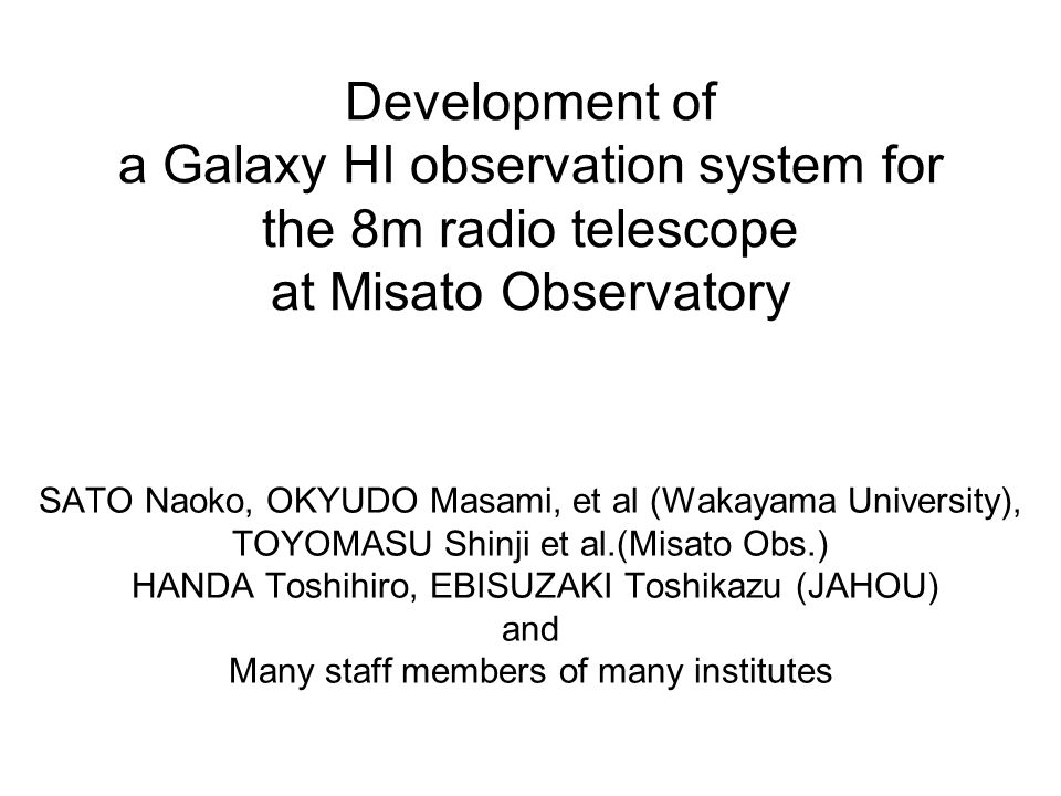 Development of a Galaxy HI observation system for the 8m radio telescope at Misato Observatory SATO Naoko, OKYUDO Masami, et al (Wakayama University), TOYOMASU Shinji et al.(Misato Obs.) HANDA Toshihiro, EBISUZAKI Toshikazu (JAHOU) and Many staff members of many institutes