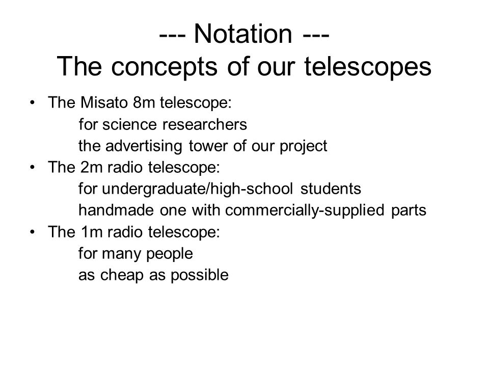 --- Notation --- The concepts of our telescopes The Misato 8m telescope: for science researchers the advertising tower of our project The 2m radio telescope: for undergraduate/high-school students handmade one with commercially-supplied parts The 1m radio telescope: for many people as cheap as possible