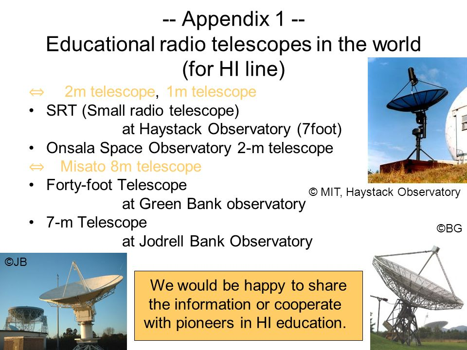 -- Appendix 1 -- Educational radio telescopes in the world (for HI line) 2m telescope, 1m telescope SRT (Small radio telescope) at Haystack Observatory (7foot) Onsala Space Observatory 2-m telescope Misato 8m telescope Forty-foot Telescope at Green Bank observatory 7-m Telescope at Jodrell Bank Observatory © MIT, Haystack Observatory We would be happy to share the information or cooperate with pioneers in HI education.