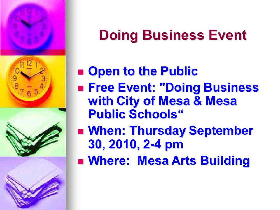 Doing Business Event Open to the Public Open to the Public Free Event: Doing Business with City of Mesa & Mesa Public Schools Free Event: Doing Business with City of Mesa & Mesa Public Schools When: Thursday September 30, 2010, 2-4 pm When: Thursday September 30, 2010, 2-4 pm Where: Mesa Arts Building Where: Mesa Arts Building