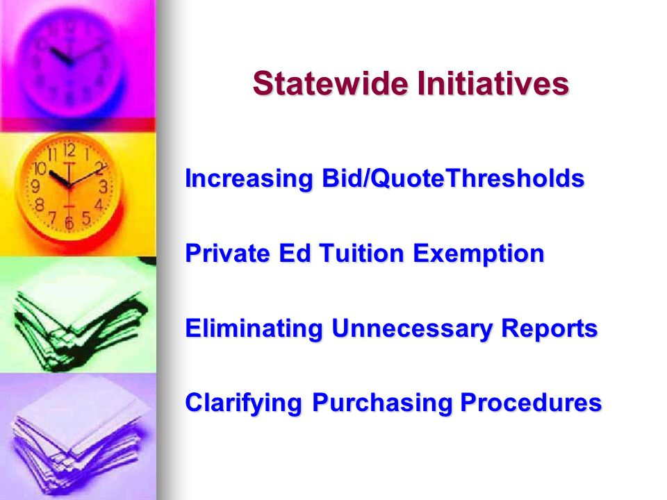 Statewide Initiatives Increasing Bid/QuoteThresholds Private Ed Tuition Exemption Eliminating Unnecessary Reports Clarifying Purchasing Procedures