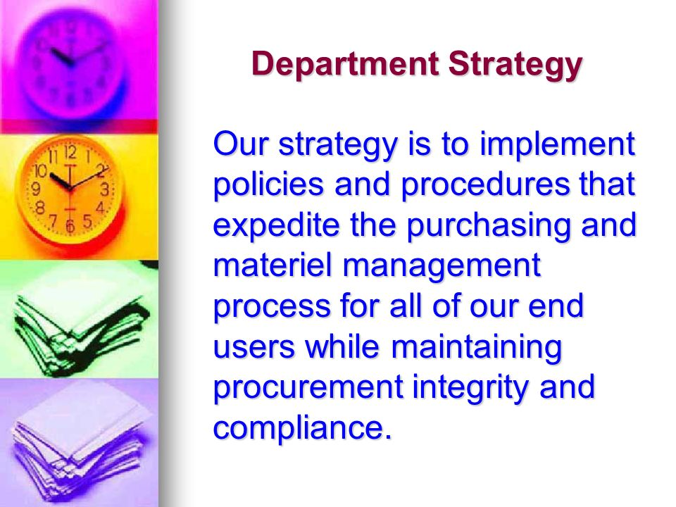 Department Strategy Our strategy is to implement policies and procedures that expedite the purchasing and materiel management process for all of our end users while maintaining procurement integrity and compliance.