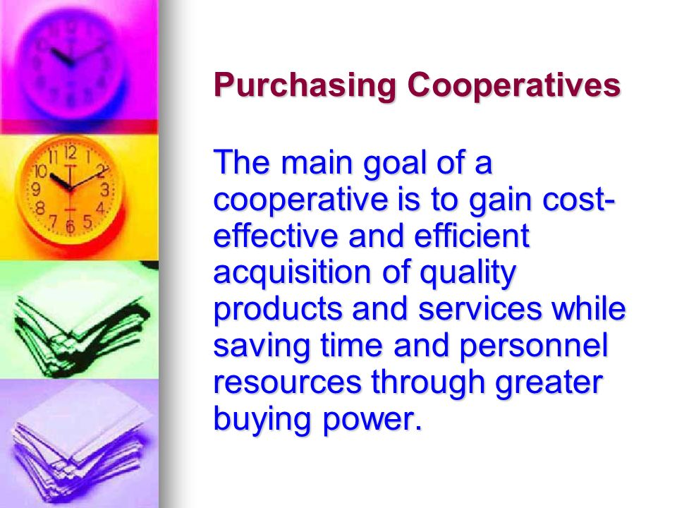 Purchasing Cooperatives The main goal of a cooperative is to gain cost- effective and efficient acquisition of quality products and services while sav