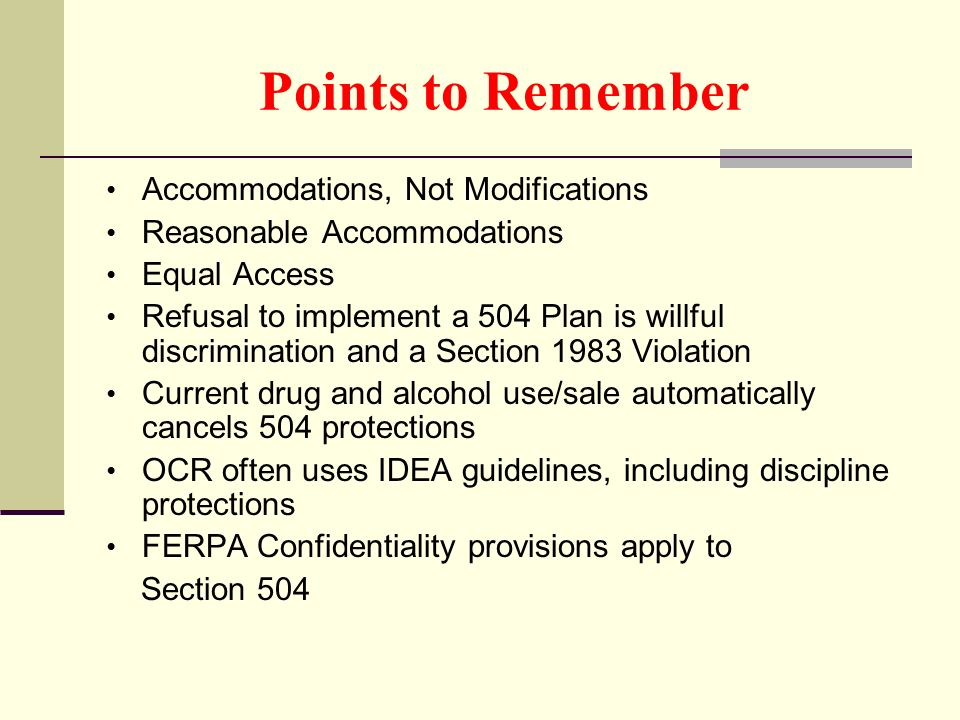 Points to Remember Accommodations, Not Modifications Reasonable Accommodations Equal Access Refusal to implement a 504 Plan is willful discrimination and a Section 1983 Violation Current drug and alcohol use/sale automatically cancels 504 protections OCR often uses IDEA guidelines, including discipline protections FERPA Confidentiality provisions apply to Section 504