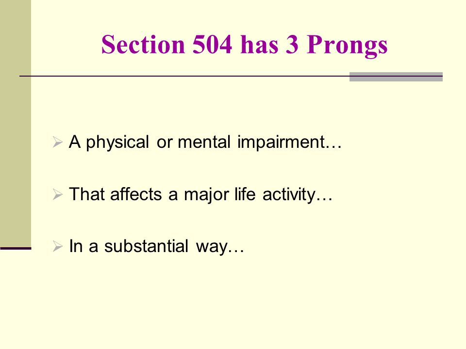 Section 504 has 3 Prongs A physical or mental impairment… That affects a major life activity… In a substantial way…