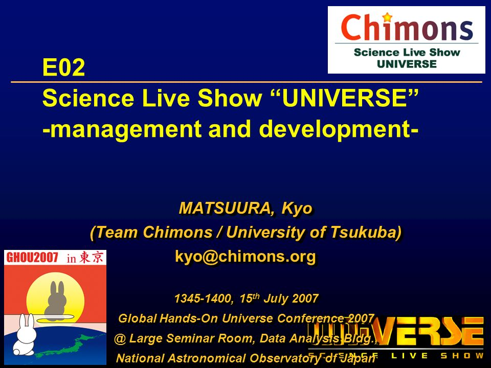 E02 Science Live Show UNIVERSE -management and development- MATSUURA, Kyo (Team Chimons / University of Tsukuba) kyo@chimons.org 1345-1400, 15 th July