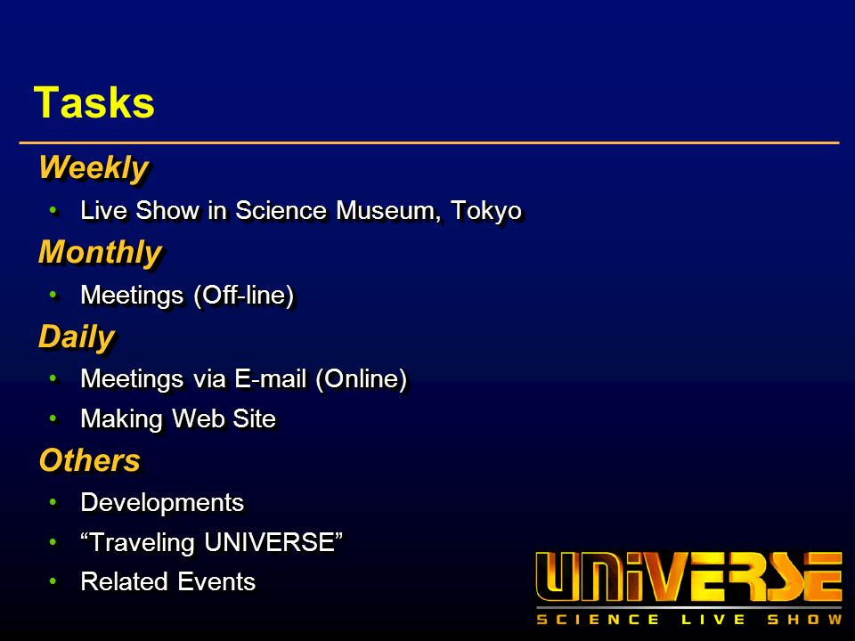 Tasks Weekly Live Show in Science Museum, TokyoLive Show in Science Museum, TokyoMonthly Meetings (Off-line)Meetings (Off-line)Daily Meetings via E-mail (Online)Meetings via E-mail (Online) Making Web SiteMaking Web SiteOthers DevelopmentsDevelopments Traveling UNIVERSETraveling UNIVERSE Related EventsRelated EventsWeekly Live Show in Science Museum, TokyoLive Show in Science Museum, TokyoMonthly Meetings (Off-line)Meetings (Off-line)Daily Meetings via E-mail (Online)Meetings via E-mail (Online) Making Web SiteMaking Web SiteOthers DevelopmentsDevelopments Traveling UNIVERSETraveling UNIVERSE Related EventsRelated Events