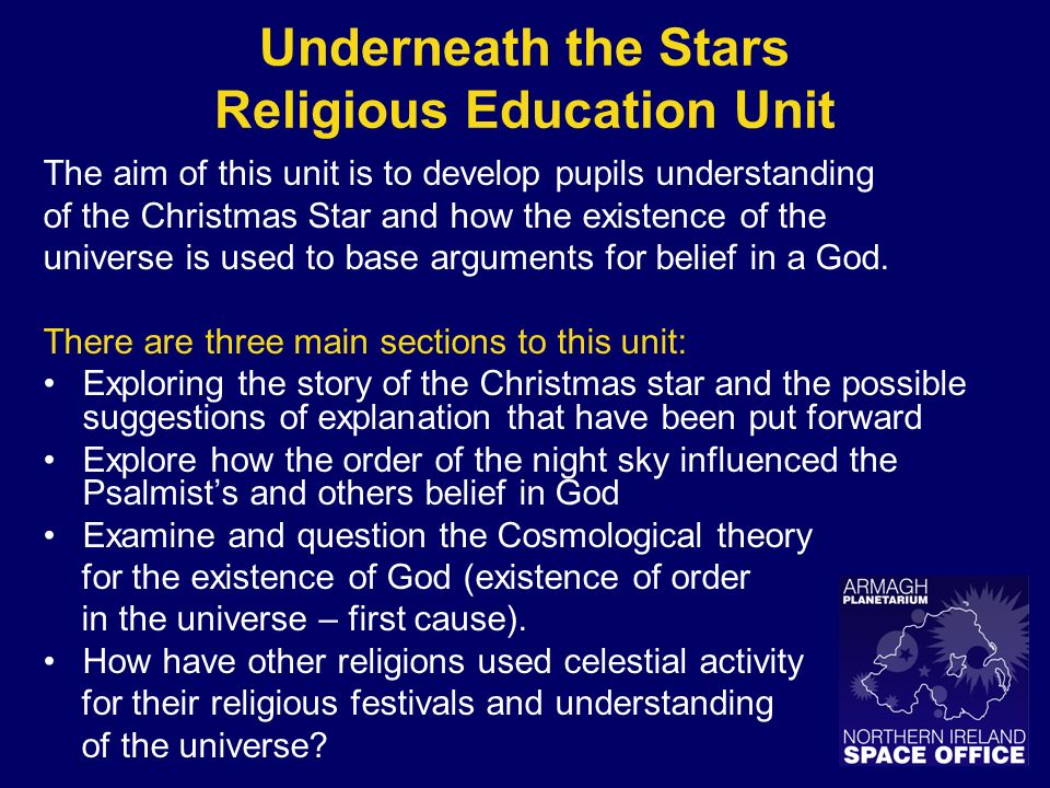 Underneath the Stars Religious Education Unit The aim of this unit is to develop pupils understanding of the Christmas Star and how the existence of the universe is used to base arguments for belief in a God.