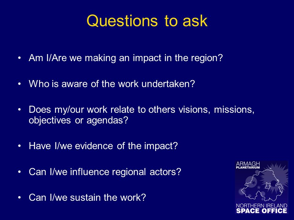 Questions to ask Am I/Are we making an impact in the region? Who is aware of the work undertaken? Does my/our work relate to others visions, missions,