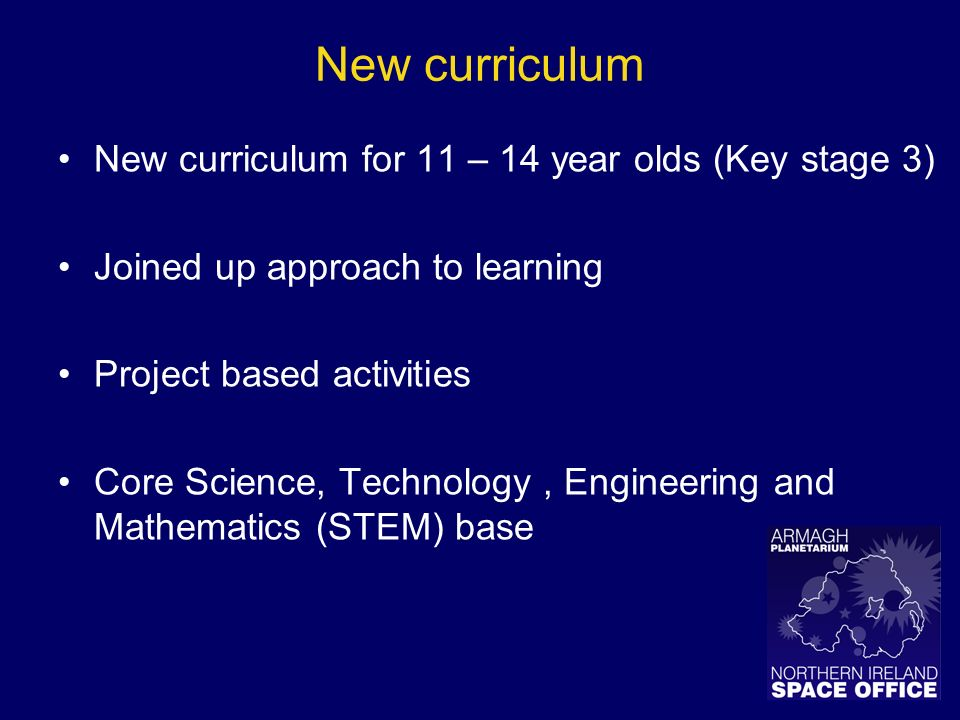 New curriculum New curriculum for 11 – 14 year olds (Key stage 3) Joined up approach to learning Project based activities Core Science, Technology, Engineering and Mathematics (STEM) base