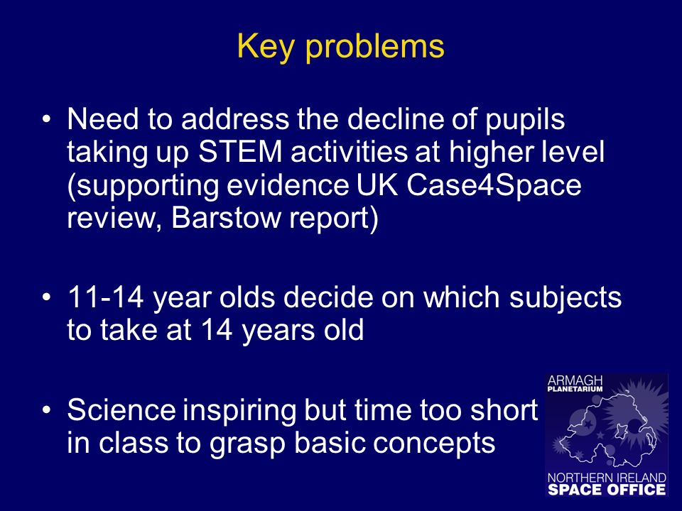 Key problems Need to address the decline of pupils taking up STEM activities at higher level (supporting evidence UK Case4Space review, Barstow report) 11-14 year olds decide on which subjects to take at 14 years old Science inspiring but time too short in class to grasp basic concepts