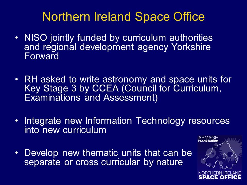 Northern Ireland Space Office NISO jointly funded by curriculum authorities and regional development agency Yorkshire Forward RH asked to write astronomy and space units for Key Stage 3 by CCEA (Council for Curriculum, Examinations and Assessment) Integrate new Information Technology resources into new curriculum Develop new thematic units that can be separate or cross curricular by nature