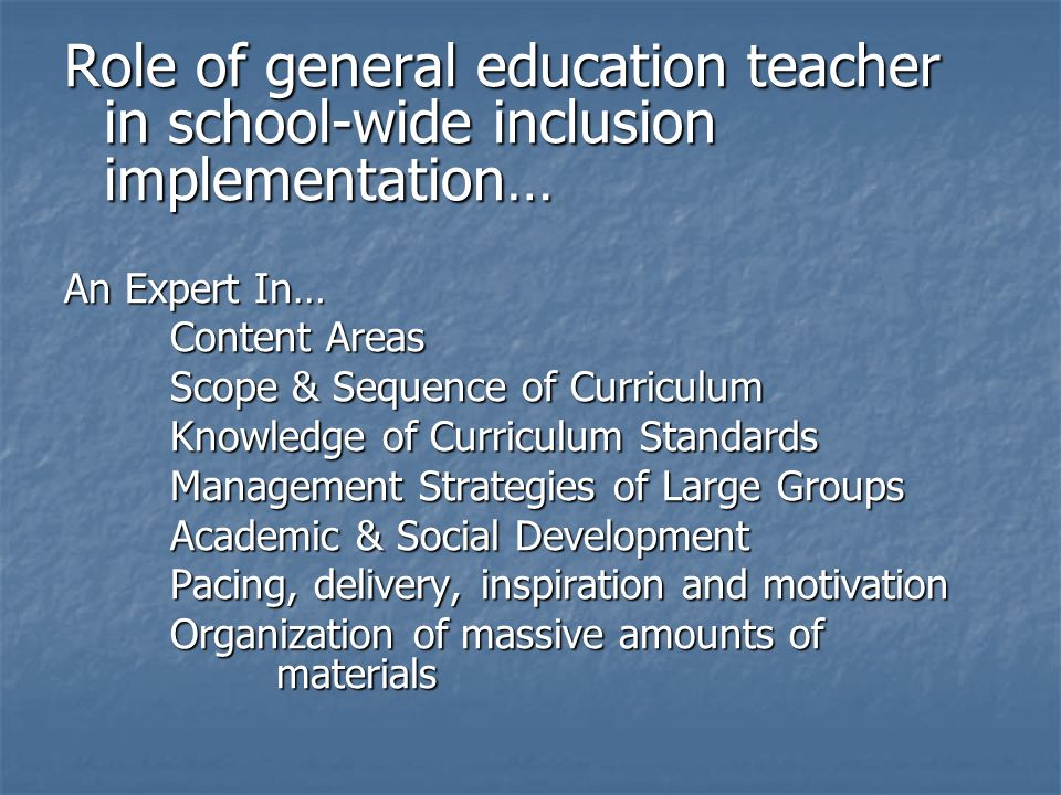 Role of general education teacher in school-wide inclusion implementation… An Expert In… Content Areas Scope & Sequence of Curriculum Knowledge of Cur