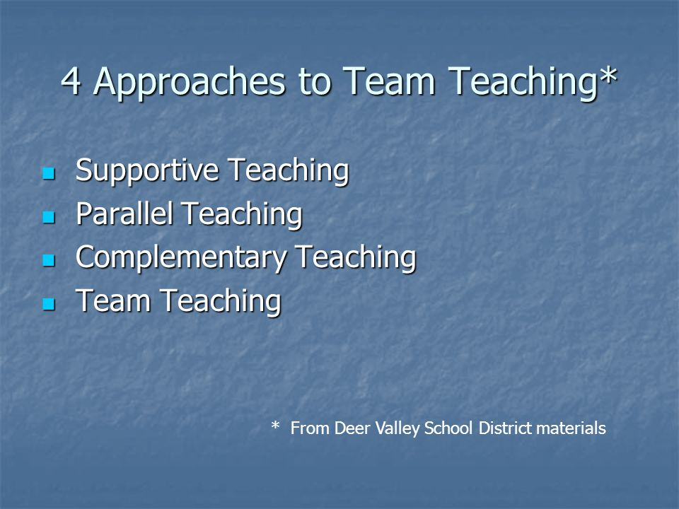 4 Approaches to Team Teaching* Supportive Teaching Supportive Teaching Parallel Teaching Parallel Teaching Complementary Teaching Complementary Teachi