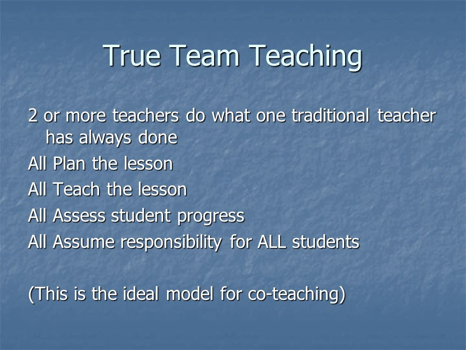 True Team Teaching 2 or more teachers do what one traditional teacher has always done All Plan the lesson All Teach the lesson All Assess student prog