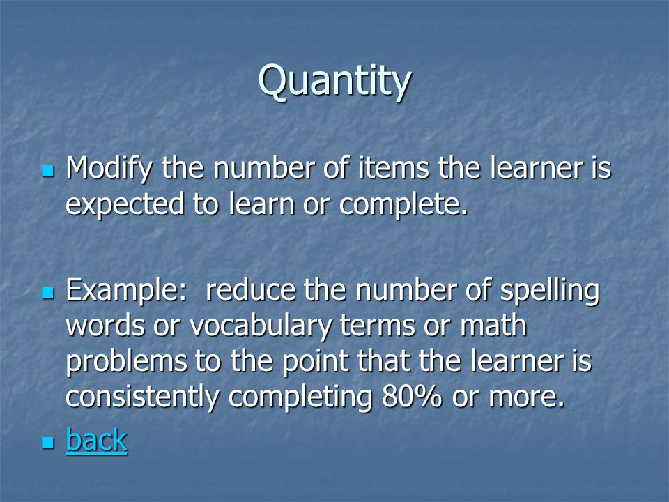 Quantity Modify the number of items the learner is expected to learn or complete. Modify the number of items the learner is expected to learn or compl