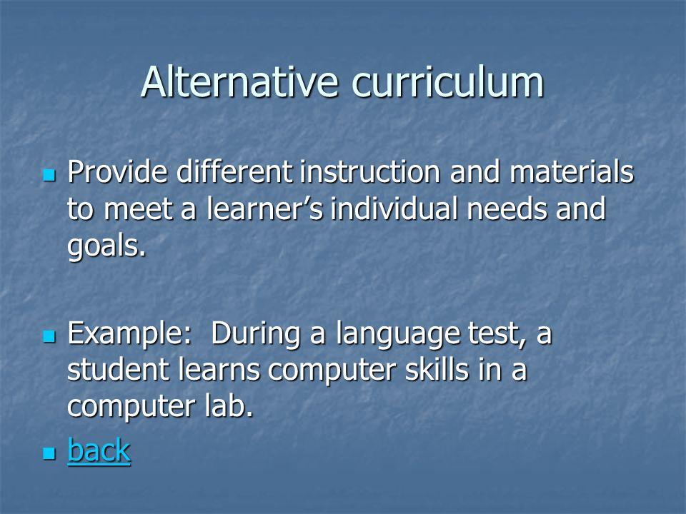 Alternative curriculum Provide different instruction and materials to meet a learners individual needs and goals. Provide different instruction and ma