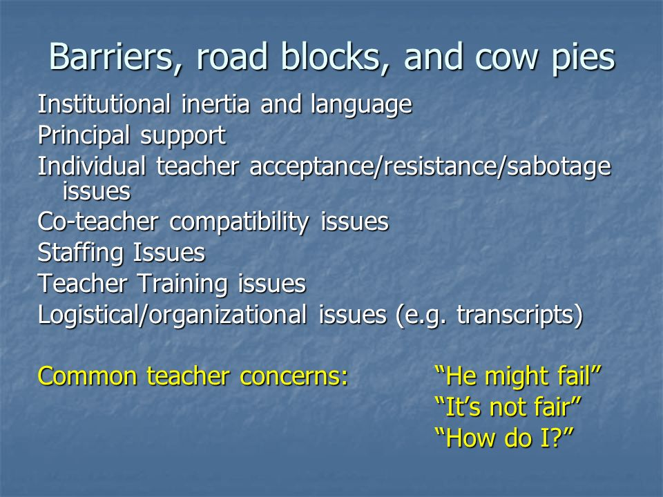 Barriers, road blocks, and cow pies Institutional inertia and language Principal support Individual teacher acceptance/resistance/sabotage issues Co-t