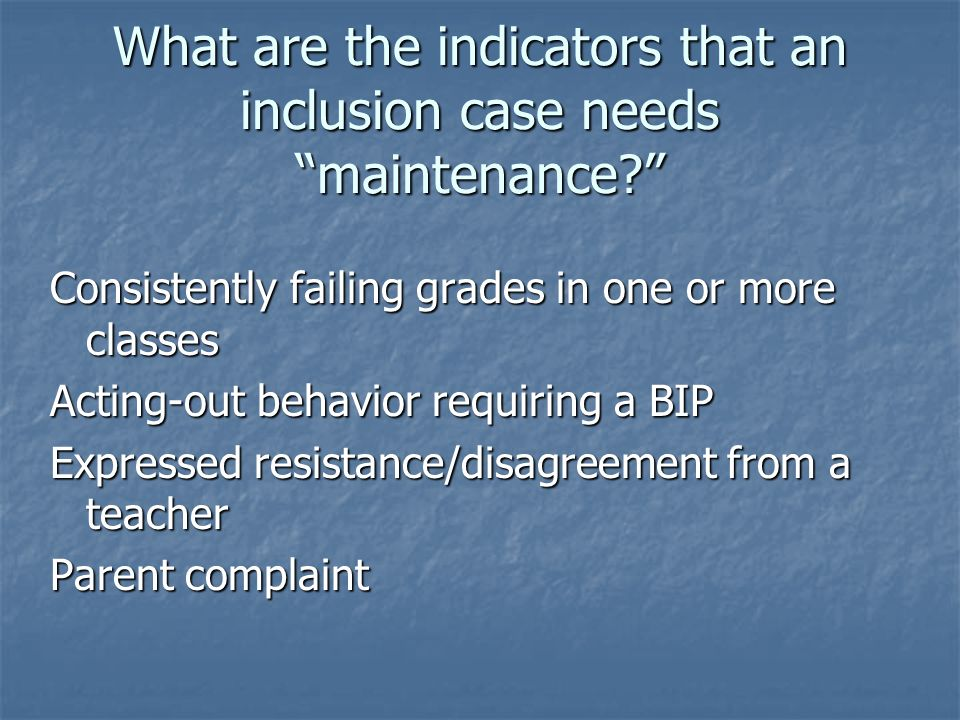 What are the indicators that an inclusion case needs maintenance? Consistently failing grades in one or more classes Acting-out behavior requiring a B