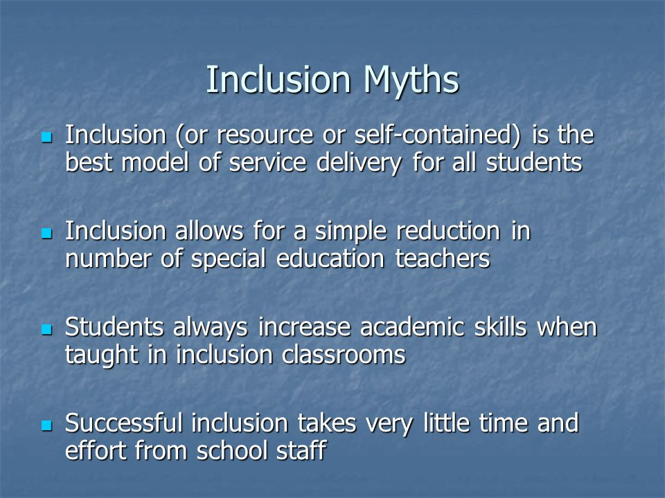 Inclusion Myths Inclusion (or resource or self-contained) is the best model of service delivery for all students Inclusion (or resource or self-contai