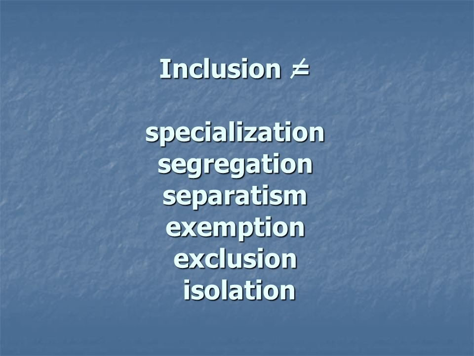 Inclusion = specialization segregation separatism exemption exclusion isolation