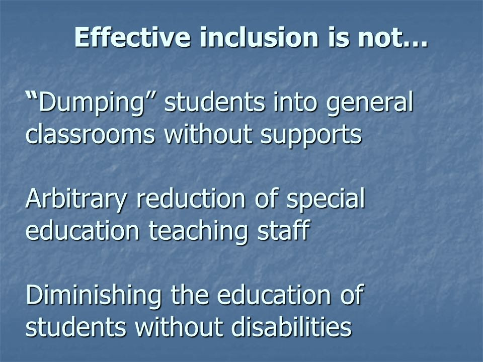 Effective inclusion is not…Dumping students into general classrooms without supports Arbitrary reduction of special education teaching staff Diminishi