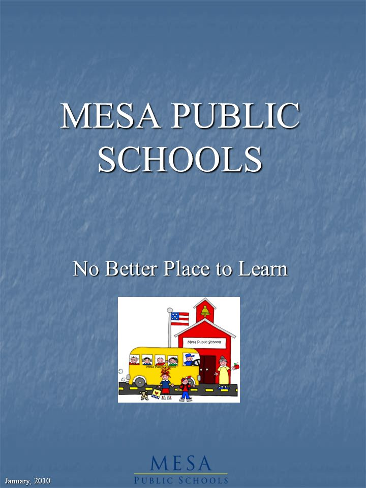January, 2010 MESA PUBLIC SCHOOLS No Better Place to Learn