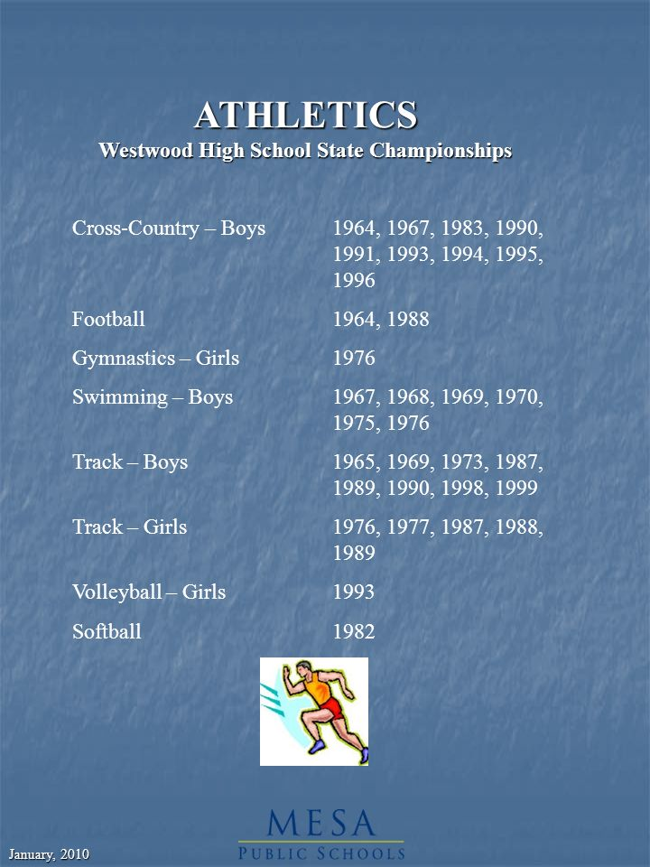January, 2010 ATHLETICS Westwood High School State Championships Cross-Country – Boys1964, 1967, 1983, 1990, 1991, 1993, 1994, 1995, 1996 Football1964, 1988 Gymnastics – Girls1976 Swimming – Boys1967, 1968, 1969, 1970, 1975, 1976 Track – Boys1965, 1969, 1973, 1987, 1989, 1990, 1998, 1999 Track – Girls1976, 1977, 1987, 1988, 1989 Volleyball – Girls1993 Softball1982