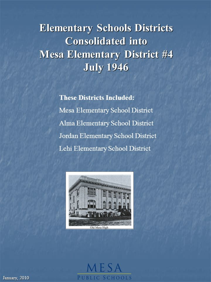 January, 2010 Elementary Schools Districts Consolidated into Mesa Elementary District #4 July 1946 These Districts Included: Mesa Elementary School District Alma Elementary School District Jordan Elementary School District Lehi Elementary School District