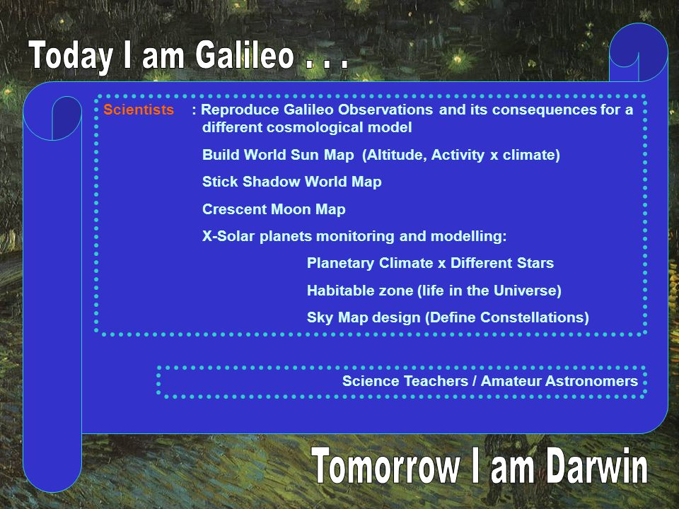 Scientists : Reproduce Galileo Observations and its consequences for a different cosmological model Build World Sun Map (Altitude, Activity x climate) Stick Shadow World Map Crescent Moon Map X-Solar planets monitoring and modelling: Planetary Climate x Different Stars Habitable zone (life in the Universe) Sky Map design (Define Constellations) Science Teachers / Amateur Astronomers
