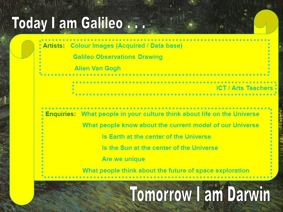Artists: Colour Images (Acquired / Data base) Galileo Observations Drawing Alien Van Gogh ICT / Arts Teachers Enquiries: What people in your culture think about life on the Universe What people know about the current model of our Universe Is Earth at the center of the Universe Is the Sun at the center of the Universe Are we unique What people think about the future of space exploration