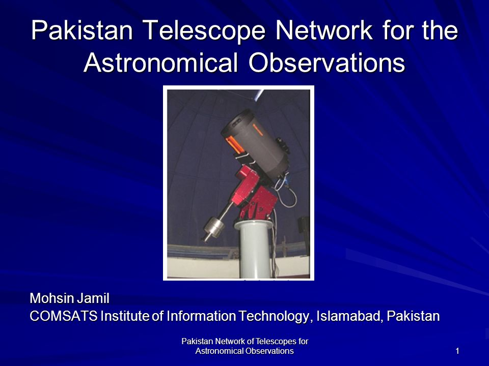 Pakistan Network of Telescopes for Astronomical Observations 1 Pakistan Telescope Network for the Astronomical Observations Mohsin Jamil COMSATS Institute of Information Technology, Islamabad, Pakistan