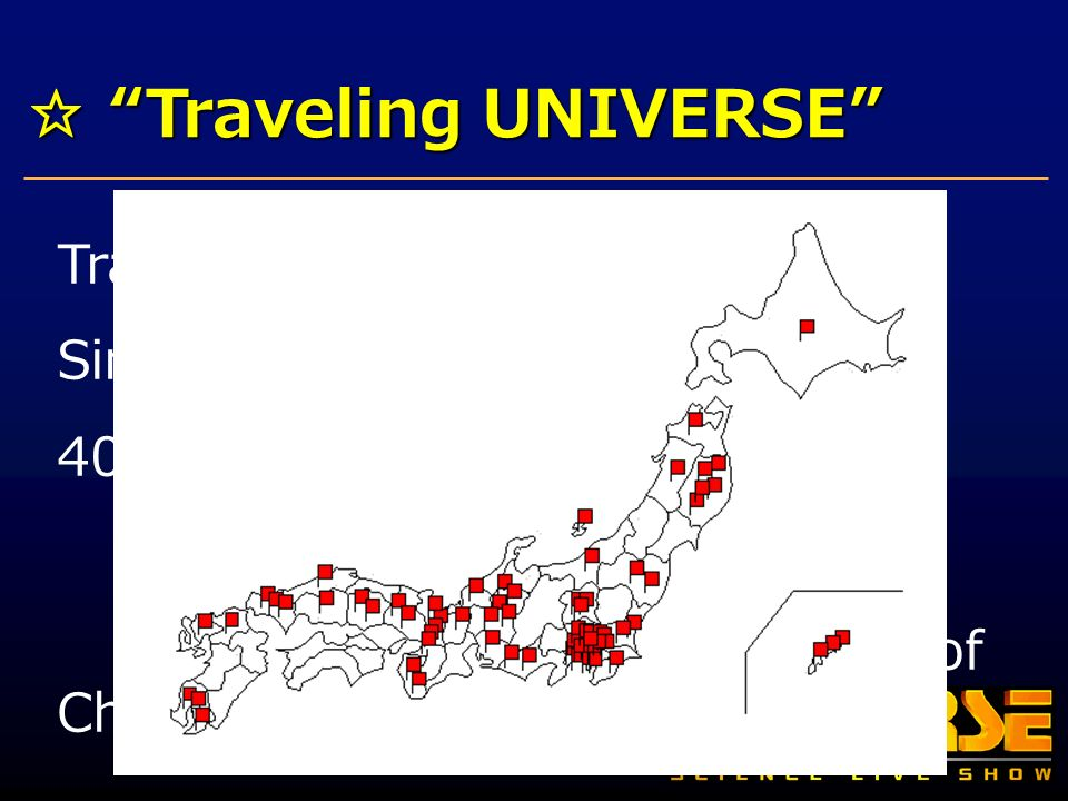 Traveling UNIVERSE Traveling UNIVERSE Traveling Exhibitions of UNIVERSE Since places, 50 times Many prefectures of Japan Beijing, Peoples Republic of China