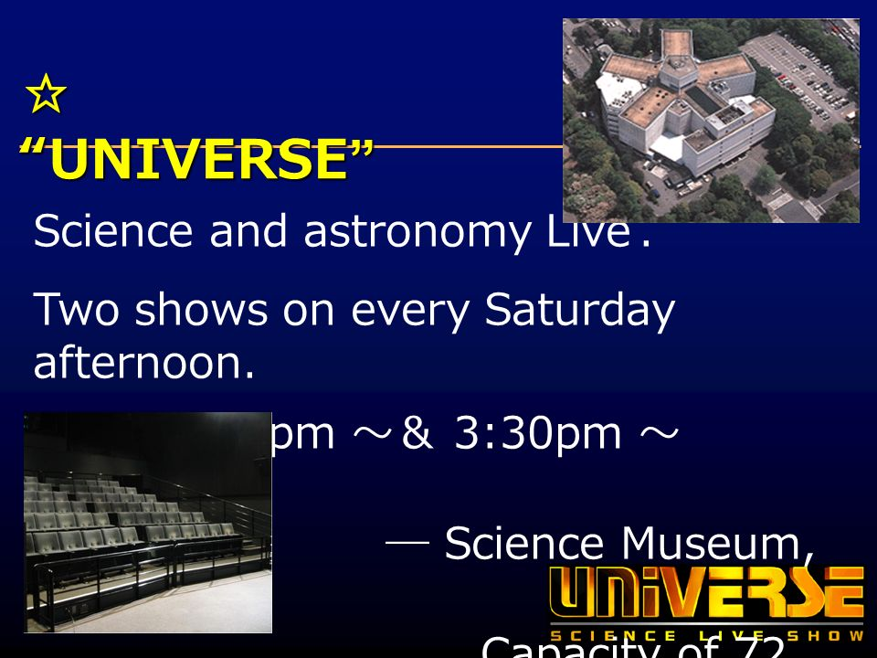 UNIVERSE UNIVERSE Science and astronomy Live. Two shows on every Saturday afternoon.