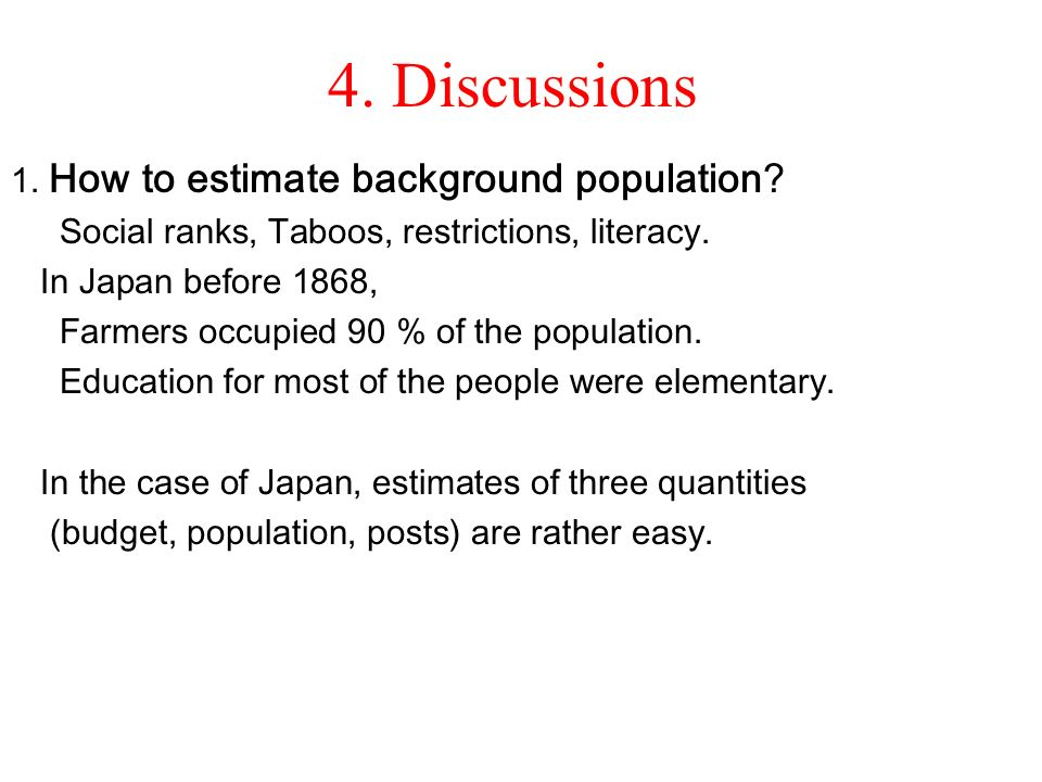 4. Discussions 1. How to estimate background population? Social ranks, Taboos, restrictions, literacy. In Japan before 1868, Farmers occupied 90 % of