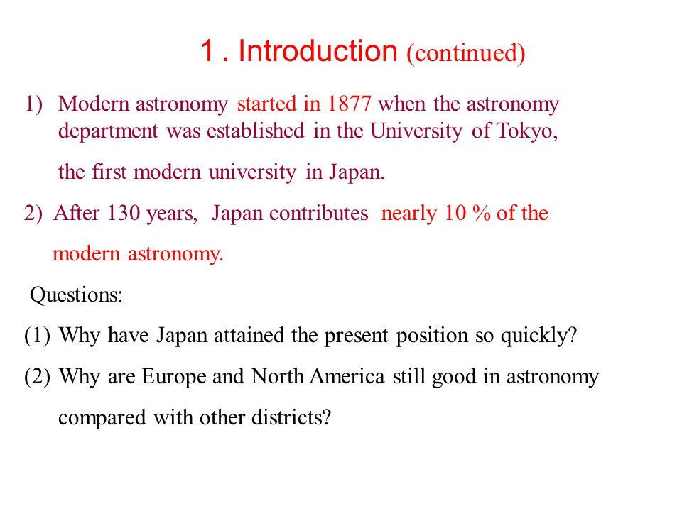 Introduction (continued) 1)Modern astronomy started in 1877 when the astronomy department was established in the University of Tokyo, the first modern university in Japan.