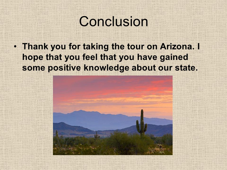 Conclusion Thank you for taking the tour on Arizona. I hope that you feel that you have gained some positive knowledge about our state.
