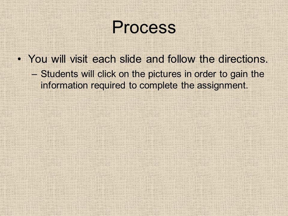 Process You will visit each slide and follow the directions. –Students will click on the pictures in order to gain the information required to complet