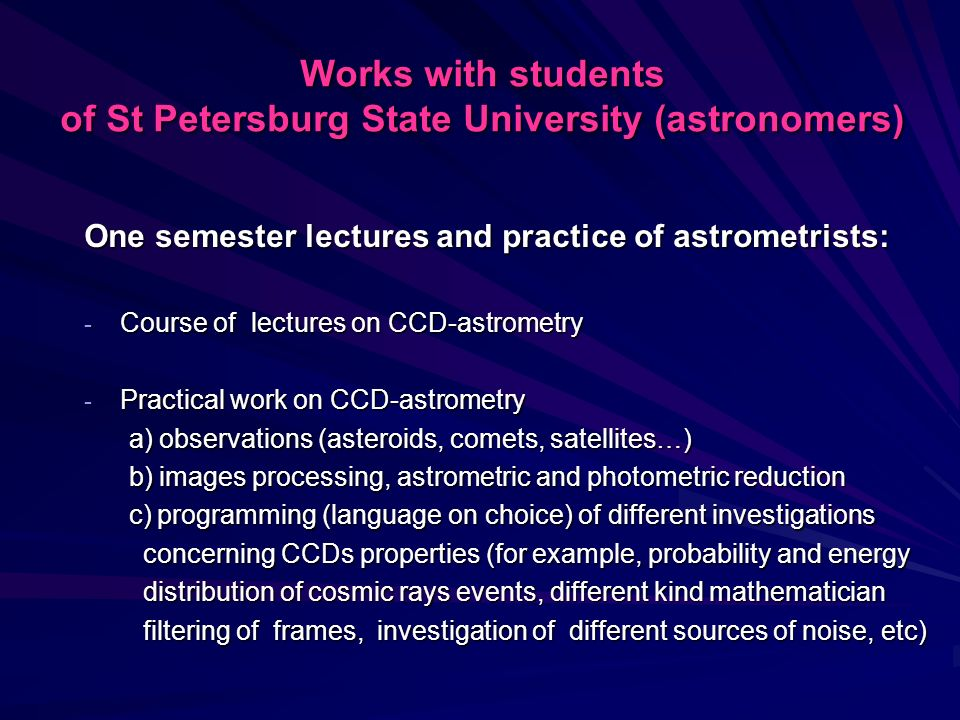 Works with students of St Petersburg State University (astronomers) One semester lectures and practice of astrometrists: - Course of lectures on CCD-astrometry - Practical work on CCD-astrometry a) observations (asteroids, comets, satellites…) a) observations (asteroids, comets, satellites…) b) images processing, astrometric and photometric reduction b) images processing, astrometric and photometric reduction c) programming (language on choice) of different investigations c) programming (language on choice) of different investigations concerning CCDs properties (for example, probability and energy concerning CCDs properties (for example, probability and energy distribution of cosmic rays events, different kind mathematician distribution of cosmic rays events, different kind mathematician filtering of frames, investigation of different sources of noise, etc) filtering of frames, investigation of different sources of noise, etc)