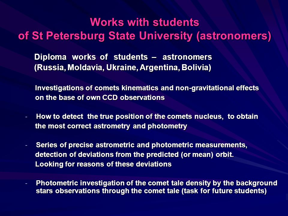 Works with students of St Petersburg State University (astronomers) Diploma works of students – astronomers Diploma works of students – astronomers (Russia, Moldavia, Ukraine, Argentina, Bolivia) (Russia, Moldavia, Ukraine, Argentina, Bolivia) Investigations of comets kinematics and non-gravitational effects Investigations of comets kinematics and non-gravitational effects on the base of own CCD observations on the base of own CCD observations - How to detect the true position of the comets nucleus, to obtain the most correct astrometry and photometry the most correct astrometry and photometry - Series of precise astrometric and photometric measurements, detection of deviations from the predicted (or mean) orbit.