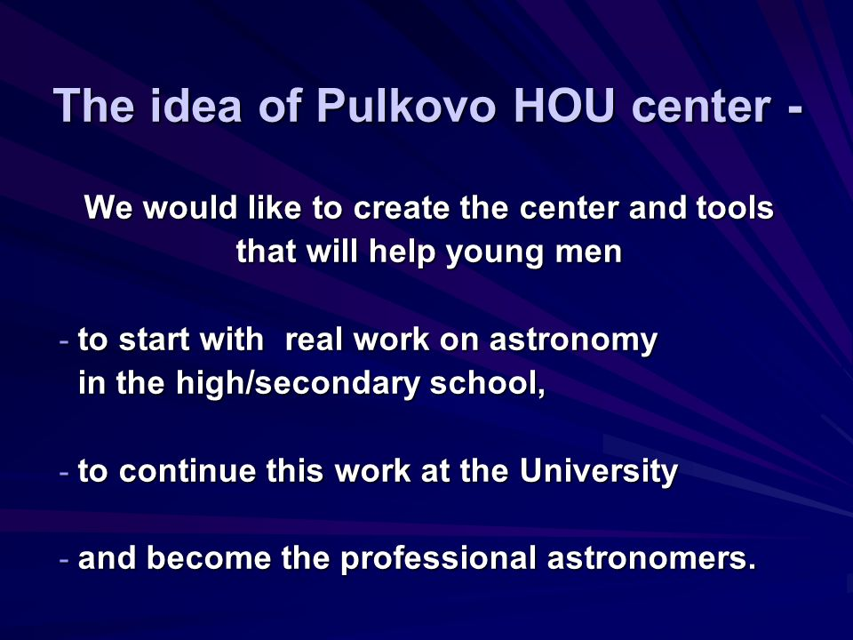 The idea of Pulkovo HOU center - We would like to create the center and tools that will help young men - to start with real work on astronomy in the high/secondary school, in the high/secondary school, - to continue this work at the University - and become the professional astronomers.