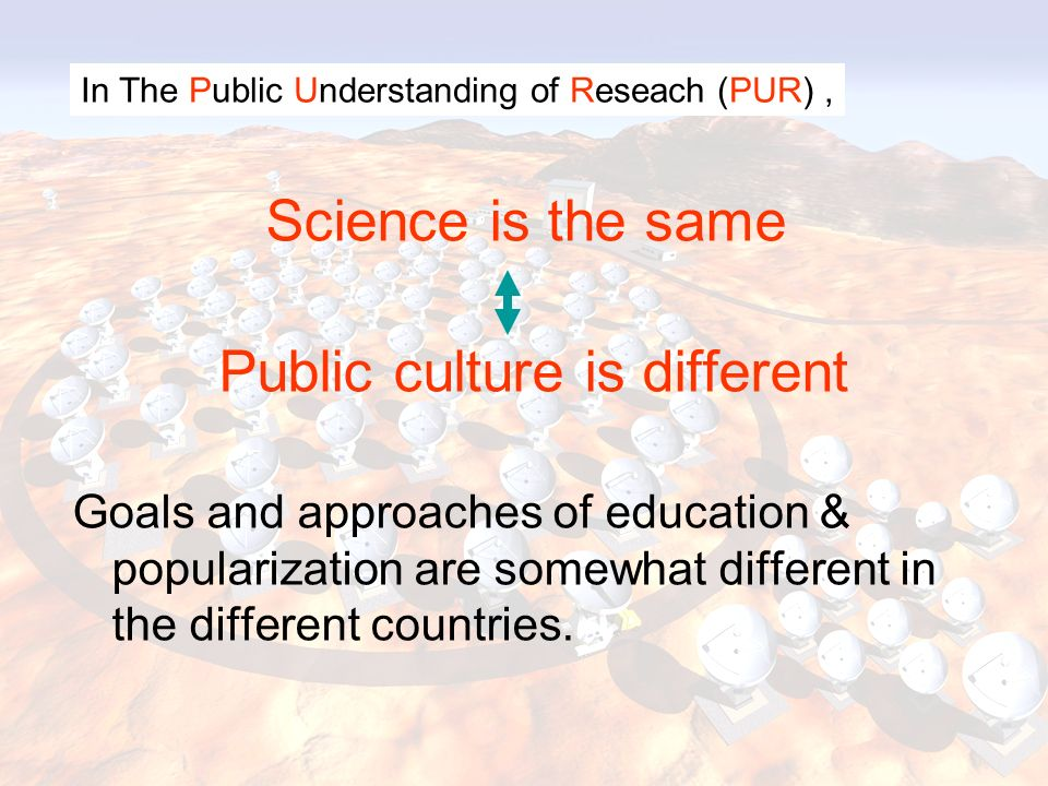 Science is the same Public culture is different Goals and approaches of education & popularization are somewhat different in the different countries.