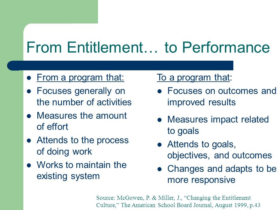 From Entitlement… to Performance From a program that: Focuses generally on the number of activities Measures the amount of effort Attends to the process of doing work Works to maintain the existing system To a program that: Focuses on outcomes and improved results Measures impact related to goals Attends to goals, objectives, and outcomes Changes and adapts to be more responsive Source: McGowen, P.